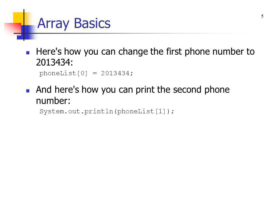 Array Basics 5. Here s how you can change the first phone number to 2013434: phoneList[0] = 2013434;